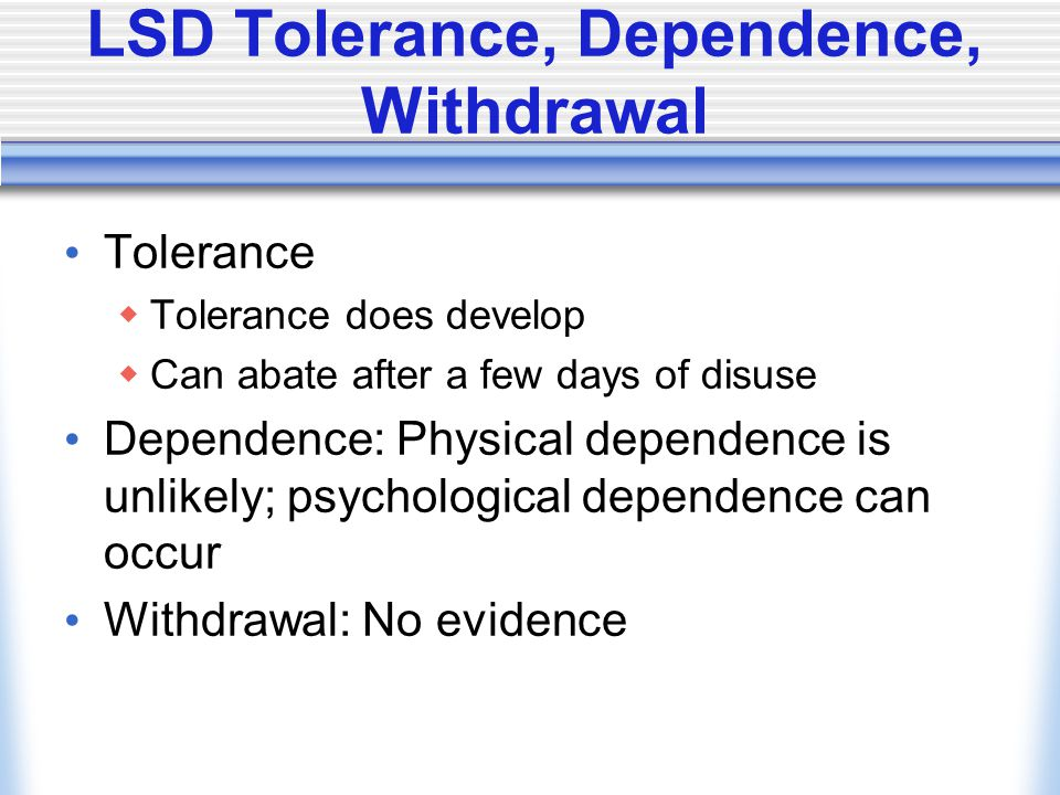 LSD Tolerance, Dependence, Withdrawal Tolerance  Tolerance does develop  Can abate after a few days of disuse Dependence: Physical dependence is unlikely; psychological dependence can occur Withdrawal: No evidence