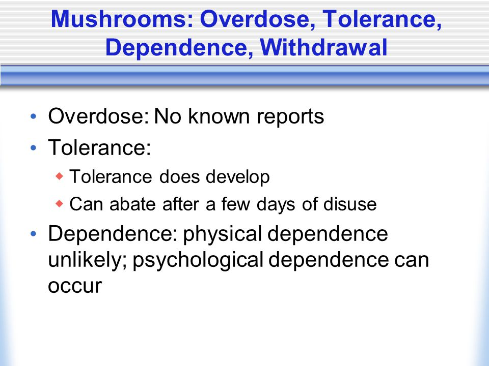 Mushrooms: Overdose, Tolerance, Dependence, Withdrawal Overdose: No known reports Tolerance:  Tolerance does develop  Can abate after a few days of disuse Dependence: physical dependence unlikely; psychological dependence can occur