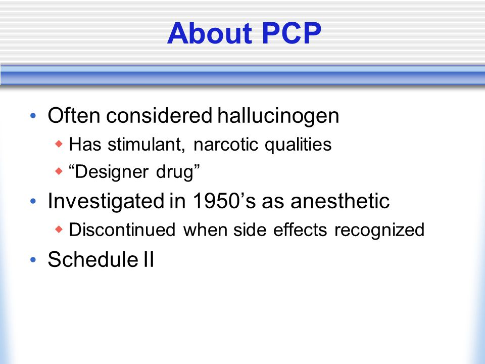 About PCP Often considered hallucinogen  Has stimulant, narcotic qualities  Designer drug Investigated in 1950's as anesthetic  Discontinued when side effects recognized Schedule II
