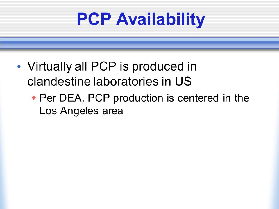 PCP Availability Virtually all PCP is produced in clandestine laboratories in US  Per DEA, PCP production is centered in the Los Angeles area