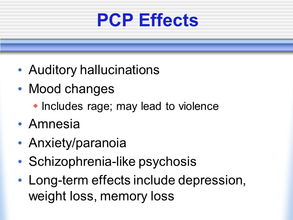 PCP Effects Auditory hallucinations Mood changes  Includes rage; may lead to violence Amnesia Anxiety/paranoia Schizophrenia-like psychosis Long-term effects include depression, weight loss, memory loss