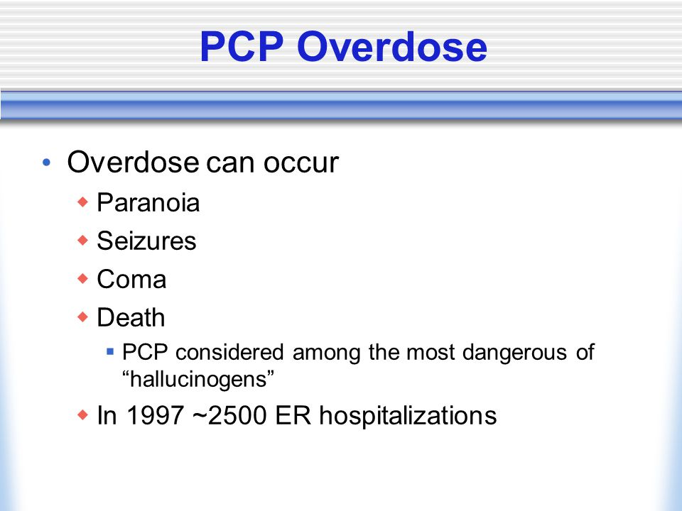 PCP Overdose Overdose can occur  Paranoia  Seizures  Coma  Death  PCP considered among the most dangerous of hallucinogens  In 1997 ~2500 ER hospitalizations
