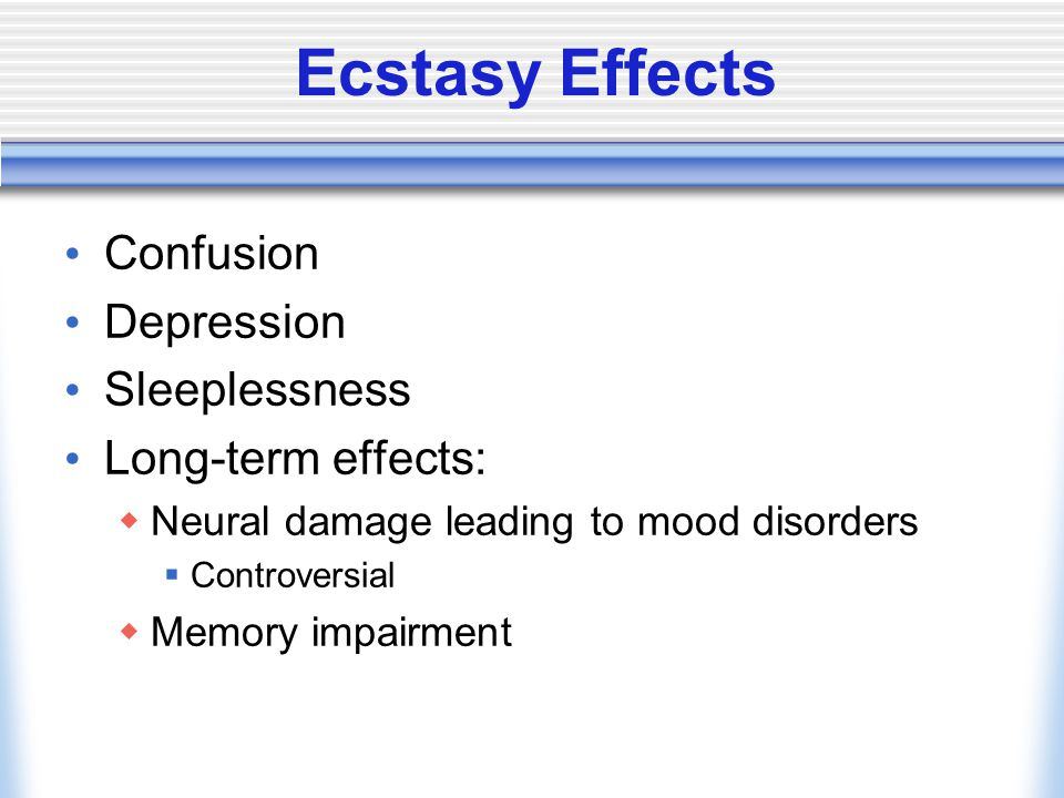 Ecstasy Effects Confusion Depression Sleeplessness Long-term effects:  Neural damage leading to mood disorders  Controversial  Memory impairment