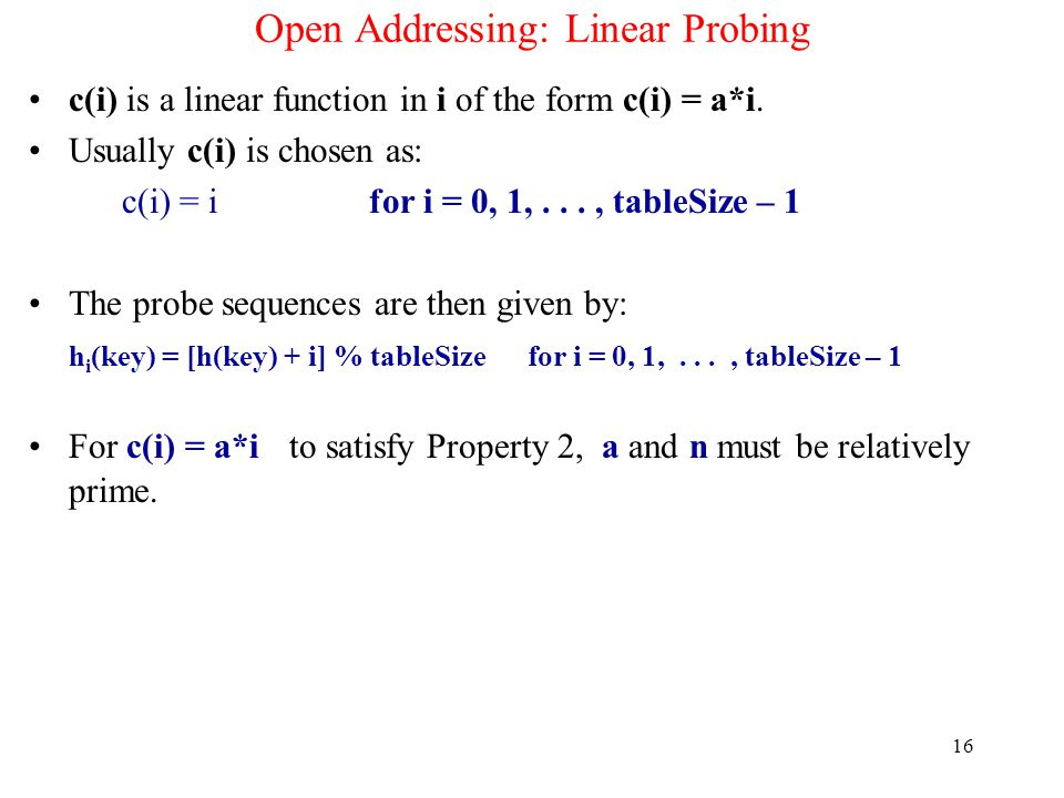 16 Open Addressing: Linear Probing c(i) is a linear function in i of the form c(i) = a*i. Usually c(i) is chosen as: c(i) = i for i = 0, 1,..., tableS