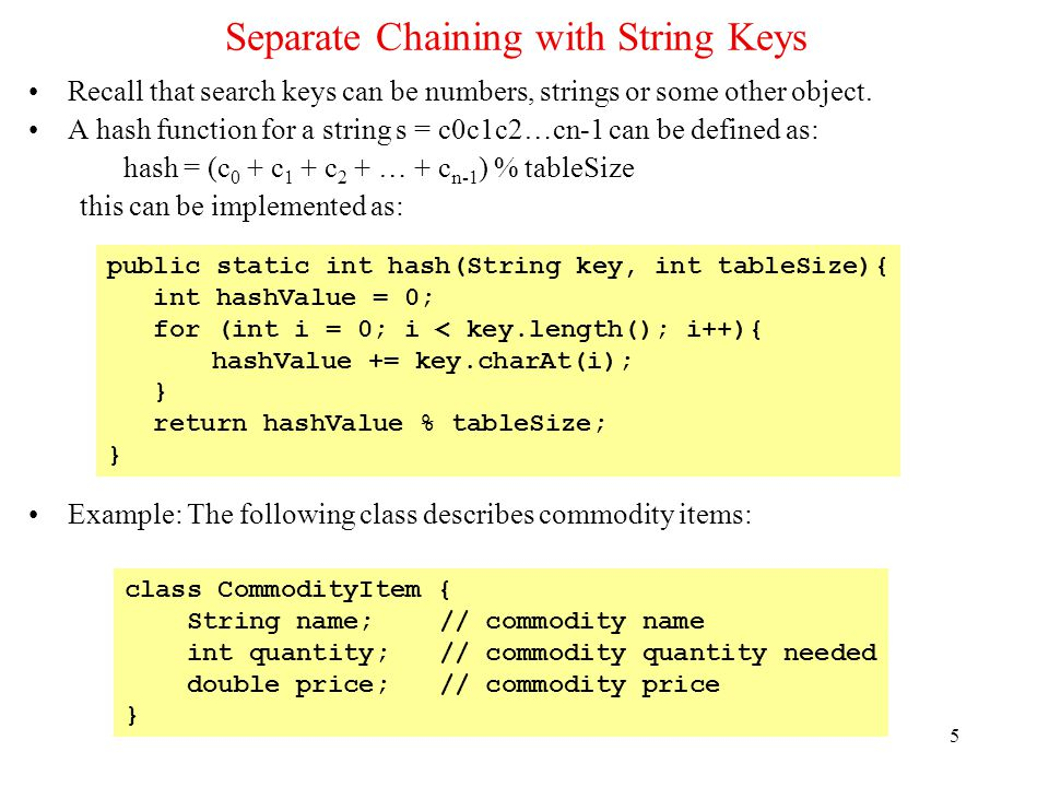 5 Separate Chaining with String Keys Recall that search keys can be numbers, strings or some other object. A hash function for a string s = c0c1c2…cn-
