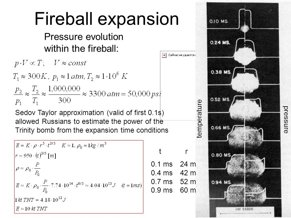 Fireball expansion Pressure evolution within the fireball: temperature pressure Sedov Taylor approximation (valid of first 0.1s) allowed Russians to estimate the power of the Trinity bomb from the expansion time conditions t r 0.1 ms24 m 0.4 ms42 m 0.7 ms52 m 0.9 ms60 m