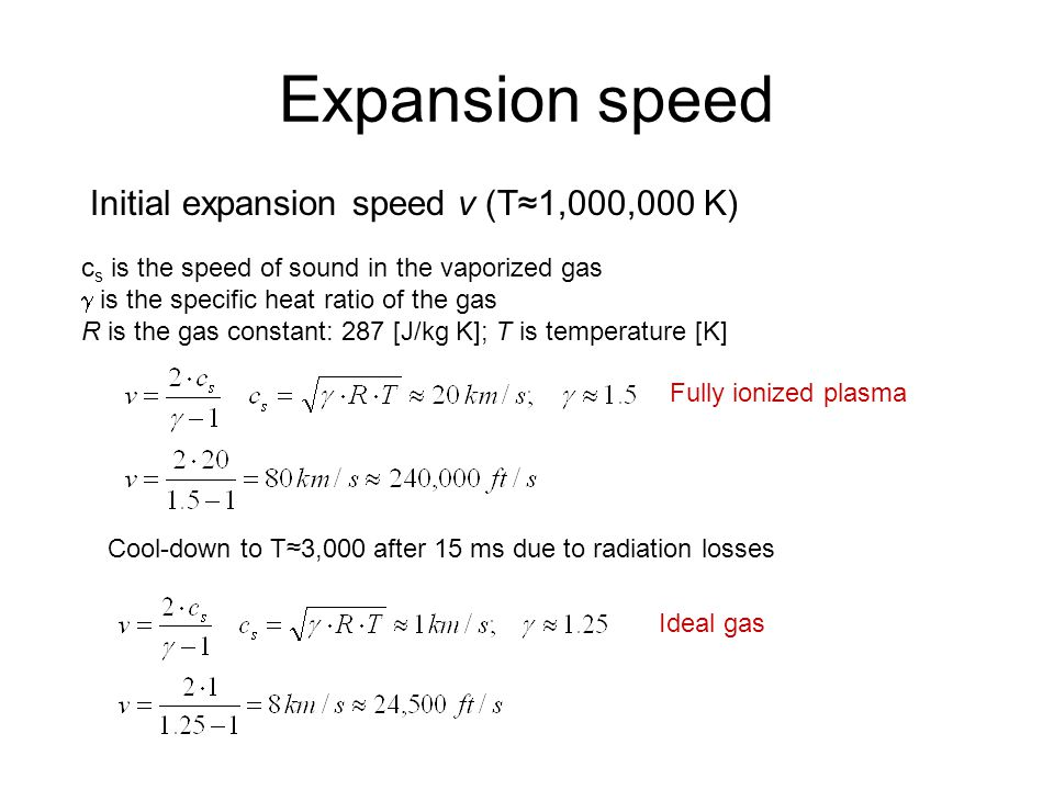Expansion speed Initial expansion speed v (T≈1,000,000 K) c s is the speed of sound in the vaporized gas  is the specific heat ratio of the gas R is the gas constant: 287 [J/kg K]; T is temperature [K] Cool-down to T≈3,000 after 15 ms due to radiation losses Ideal gas Fully ionized plasma