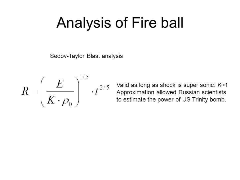 Analysis of Fire ball Sedov-Taylor Blast analysis Valid as long as shock is super sonic: K≈1 Approximation allowed Russian scientists to estimate the