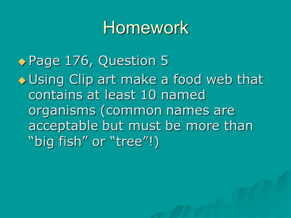 Homework  Page 176, Question 5  Using Clip art make a food web that contains at least 10 named organisms (common names are acceptable but must be mo