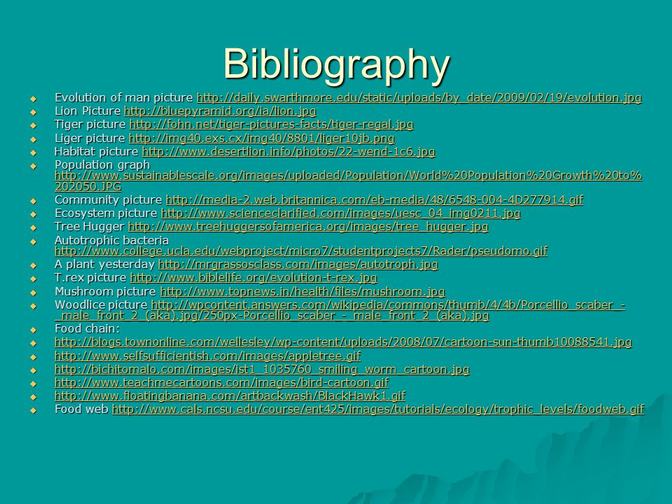 Bibliography  Evolution of man picture http://daily.swarthmore.edu/static/uploads/by_date/2009/02/19/evolution.jpg http://daily.swarthmore.edu/static/uploads/by_date/2009/02/19/evolution.jpg  Lion Picture http://bluepyramid.org/ia/lion.jpg http://bluepyramid.org/ia/lion.jpg  Tiger picture http://fohn.net/tiger-pictures-facts/tiger-regal.jpg http://fohn.net/tiger-pictures-facts/tiger-regal.jpg  Liger picture http://img40.exs.cx/img40/8801/liger10jb.png http://img40.exs.cx/img40/8801/liger10jb.png  Habitat picture http://www.desertlion.info/photos/22-wend-1c6.jpg http://www.desertlion.info/photos/22-wend-1c6.jpg  Population graph http://www.sustainablescale.org/images/uploaded/Population/World%20Population%20Growth%20to% 202050.JPG http://www.sustainablescale.org/images/uploaded/Population/World%20Population%20Growth%20to% 202050.JPG http://www.sustainablescale.org/images/uploaded/Population/World%20Population%20Growth%20to% 202050.JPG  Community picture http://media-2.web.britannica.com/eb-media/48/6548-004-4D277914.gif http://media-2.web.britannica.com/eb-media/48/6548-004-4D277914.gif  Ecosystem picture http://www.scienceclarified.com/images/uesc_04_img0211.jpg http://www.scienceclarified.com/images/uesc_04_img0211.jpg  Tree Hugger http://www.treehuggersofamerica.org/images/tree_hugger.jpg http://www.treehuggersofamerica.org/images/tree_hugger.jpg  Autotrophic bacteria http://www.college.ucla.edu/webproject/micro7/studentprojects7/Rader/pseudomo.gif http://www.college.ucla.edu/webproject/micro7/studentprojects7/Rader/pseudomo.gif  A plant yesterday http://mrgrassosclass.com/images/autotroph.jpg http://mrgrassosclass.com/images/autotroph.jpg  T.rex picture http://www.biblelife.org/evolution-t-rex.jpg http://www.biblelife.org/evolution-t-rex.jpg  Mushroom picture http://www.topnews.in/health/files/mushroom.jpg http://www.topnews.in/health/files/mushroom.jpg  Woodlice picture http://wpcontent.answers.com/wikipedia/commons/thumb/4/4b/Porcellio_scaber_- _male_front_2_(aka).jpg/250px-Porcellio_scaber_-_male_front_2_(aka).jpg http://wpcontent.answers.com/wikipedia/commons/thumb/4/4b/Porcellio_scaber_- _male_front_2_(aka).jpg/250px-Porcellio_scaber_-_male_front_2_(aka).jpghttp://wpcontent.answers.com/wikipedia/commons/thumb/4/4b/Porcellio_scaber_- _male_front_2_(aka).jpg/250px-Porcellio_scaber_-_male_front_2_(aka).jpg  Food chain:  http://blogs.townonline.com/wellesley/wp-content/uploads/2008/07/cartoon-sun-thumb10088541.jpg http://blogs.townonline.com/wellesley/wp-content/uploads/2008/07/cartoon-sun-thumb10088541.jpg  http://www.selfsufficientish.com/images/appletree.gif http://www.selfsufficientish.com/images/appletree.gif  http://bichitomalo.com/images/ist1_1035760_smiling_worm_cartoon.jpg http://bichitomalo.com/images/ist1_1035760_smiling_worm_cartoon.jpg  http://www.teachmecartoons.com/images/bird-cartoon.gif http://www.teachmecartoons.com/images/bird-cartoon.gif  http://www.floatingbanana.com/artbackwash/BlackHawk1.gif http://www.floatingbanana.com/artbackwash/BlackHawk1.gif  Food web http://www.cals.ncsu.edu/course/ent425/images/tutorials/ecology/trophic_levels/foodweb.gif http://www.cals.ncsu.edu/course/ent425/images/tutorials/ecology/trophic_levels/foodweb.gif