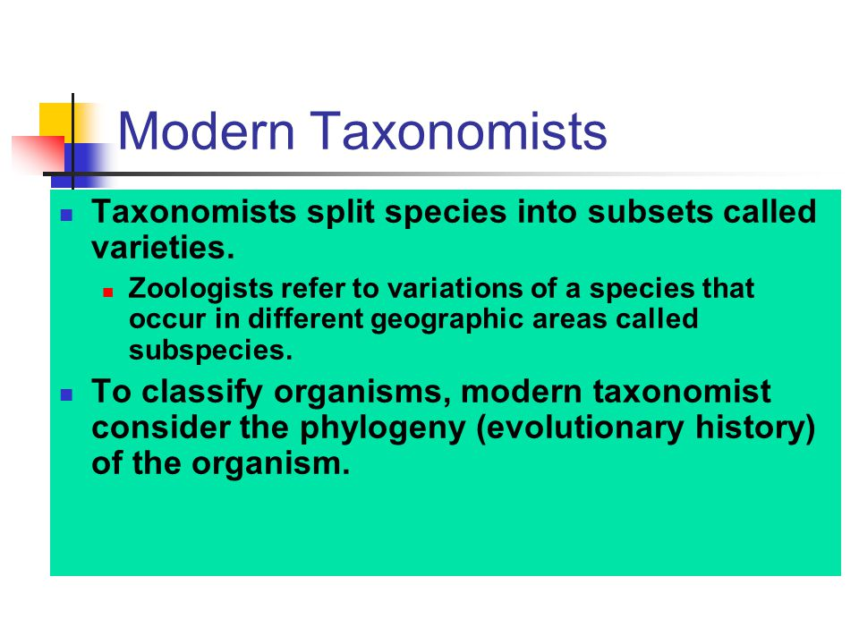 Modern Taxonomists Taxonomists split species into subsets called varieties. Zoologists refer to variations of a species that occur in different geogra