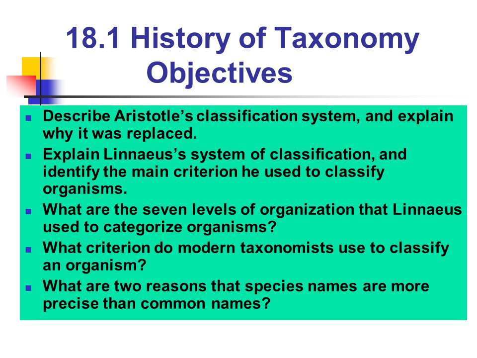 18.1 History of Taxonomy Objectives Describe Aristotle's classification system, and explain why it was replaced. Explain Linnaeus's system of classifi
