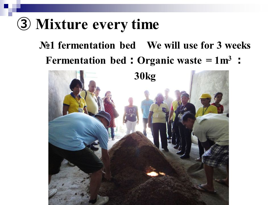 ③ Mixture every time №1 fermentation bed We will use for 3 weeks Fermentation bed : Organic waste = 1m 3 : 30kg