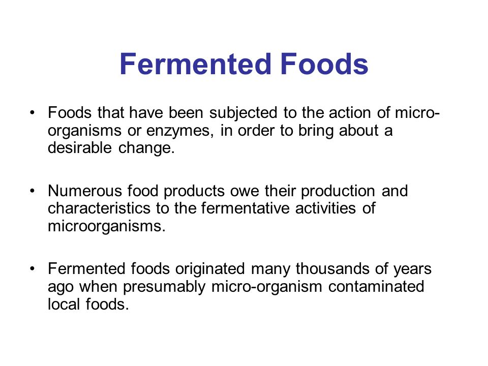 Fermented Foods Foods that have been subjected to the action of micro- organisms or enzymes, in order to bring about a desirable change. Numerous food