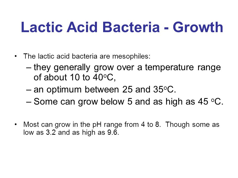 Lactic Acid Bacteria - Growth The lactic acid bacteria are mesophiles: –they generally grow over a temperature range of about 10 to 40 o C, –an optimu