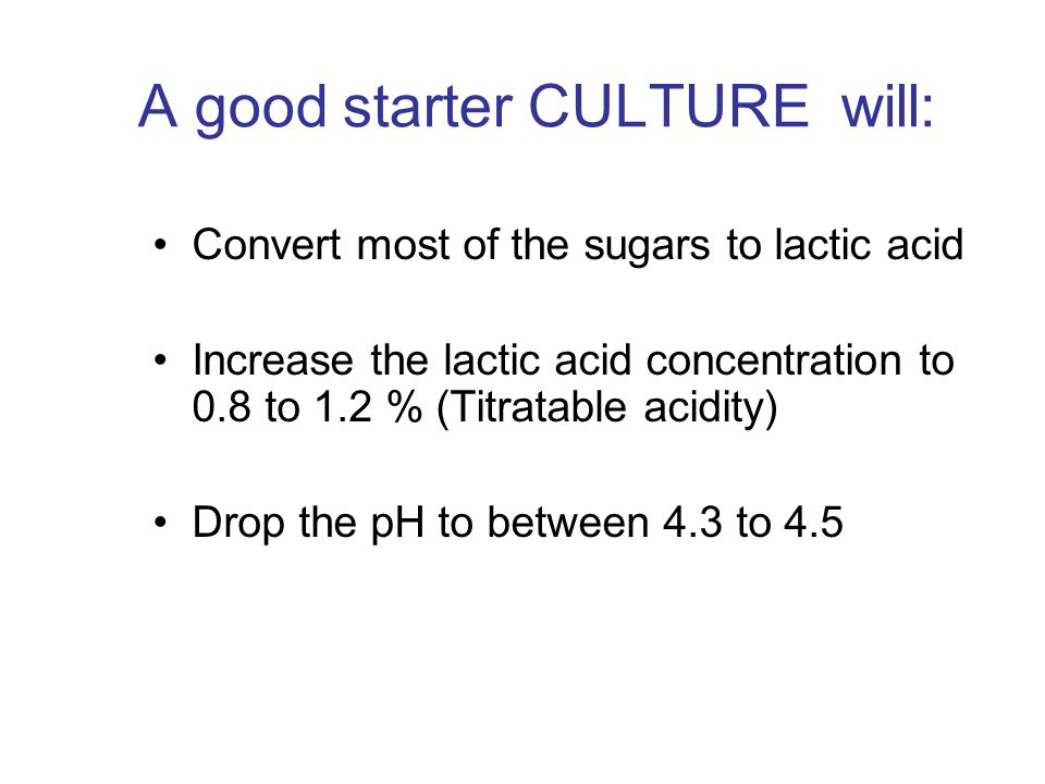 A good starter CULTURE will: Convert most of the sugars to lactic acid Increase the lactic acid concentration to 0.8 to 1.2 % (Titratable acidity) Dro