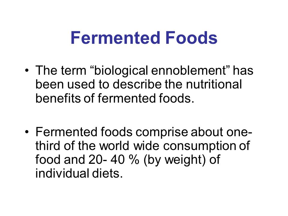 """Fermented Foods The term """"biological ennoblement"""" has been used to describe the nutritional benefits of fermented foods. Fermented foods comprise abou"""
