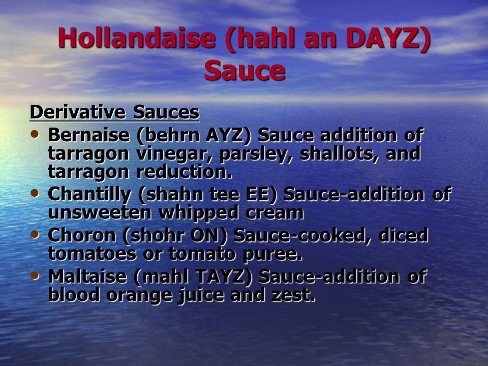 Hollandaise (hahl an DAYZ) Sauce Derivative Sauces Bernaise (behrn AYZ) Sauce addition of tarragon vinegar, parsley, shallots, and tarragon reduction.