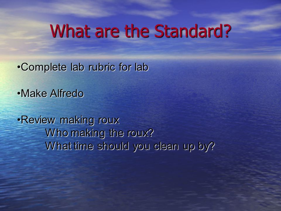 What are the Standard? Complete lab rubric for labComplete lab rubric for lab Make AlfredoMake Alfredo Review making rouxReview making roux Who making