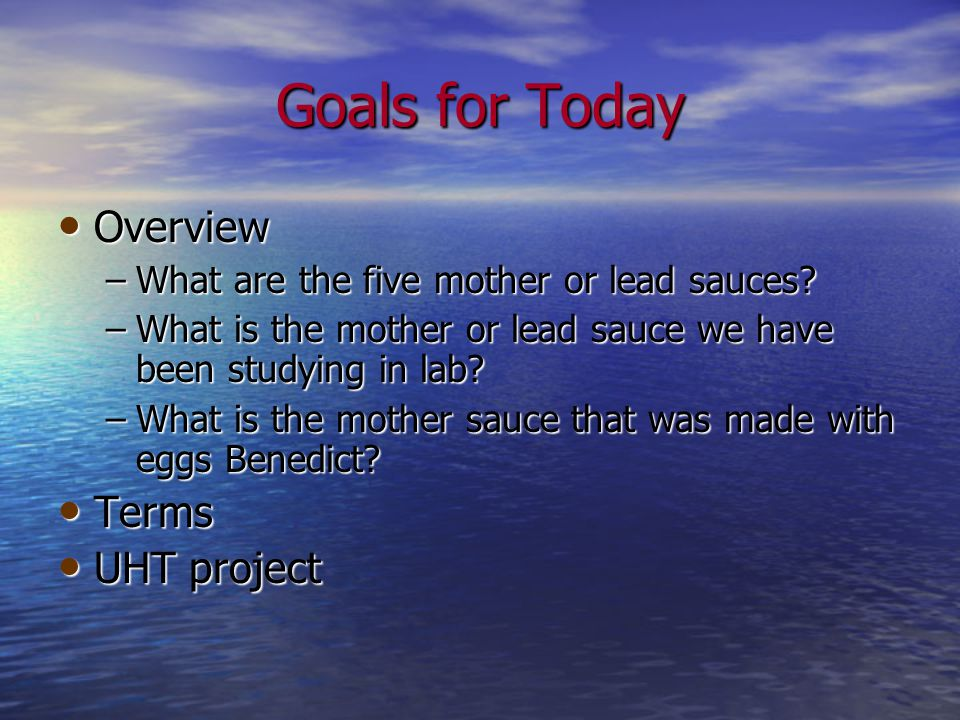 Goals for Today Overview Overview –What are the five mother or lead sauces.