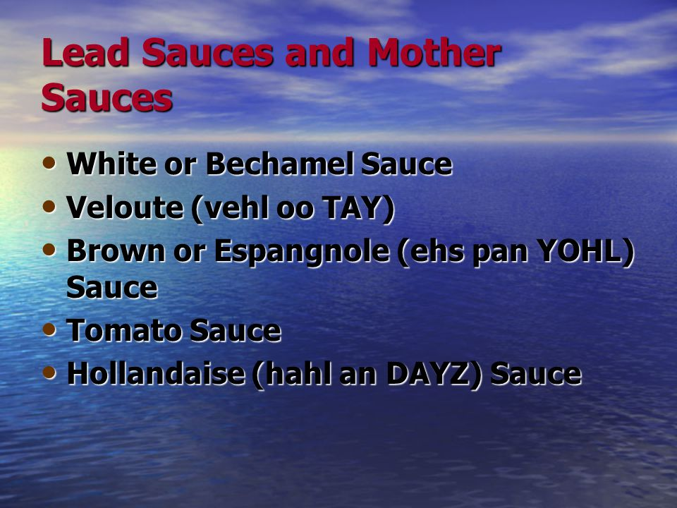 Lead Sauces and Mother Sauces White or Bechamel Sauce White or Bechamel Sauce Veloute (vehl oo TAY) Veloute (vehl oo TAY) Brown or Espangnole (ehs pan