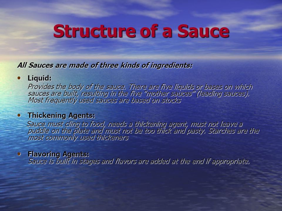 Structure of a Sauce All Sauces are made of three kinds of ingredients: Liquid: Liquid: Provides the body of the sauce. There are five liquids or base