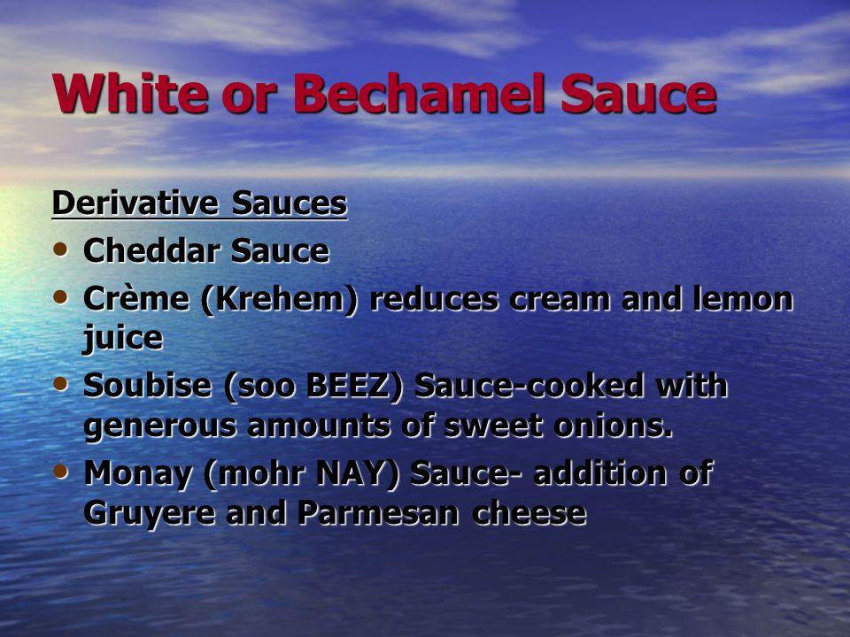 White or Bechamel Sauce Derivative Sauces Cheddar Sauce Cheddar Sauce Crème (Krehem) reduces cream and lemon juice Crème (Krehem) reduces cream and lemon juice Soubise (soo BEEZ) Sauce-cooked with generous amounts of sweet onions.
