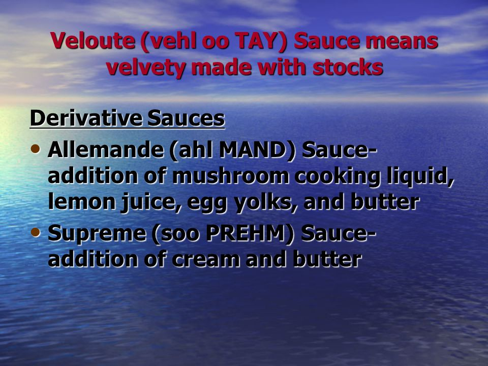 Veloute (vehl oo TAY) Sauce means velvety made with stocks Derivative Sauces Allemande (ahl MAND) Sauce- addition of mushroom cooking liquid, lemon juice, egg yolks, and butter Allemande (ahl MAND) Sauce- addition of mushroom cooking liquid, lemon juice, egg yolks, and butter Supreme (soo PREHM) Sauce- addition of cream and butter Supreme (soo PREHM) Sauce- addition of cream and butter