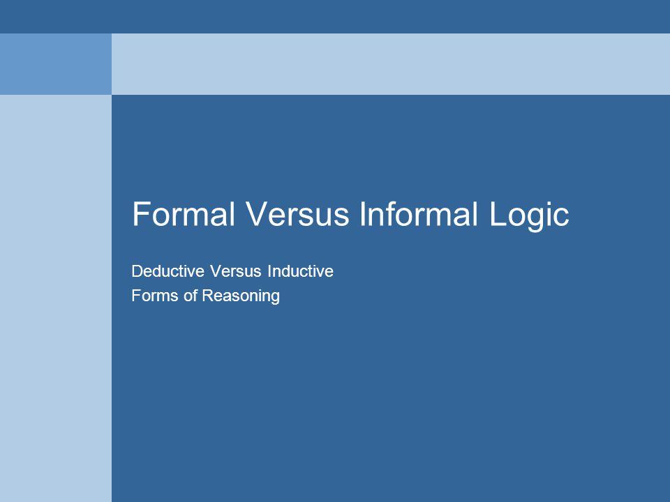 Formal Versus Informal Logic Deductive Versus Inductive Forms of Reasoning