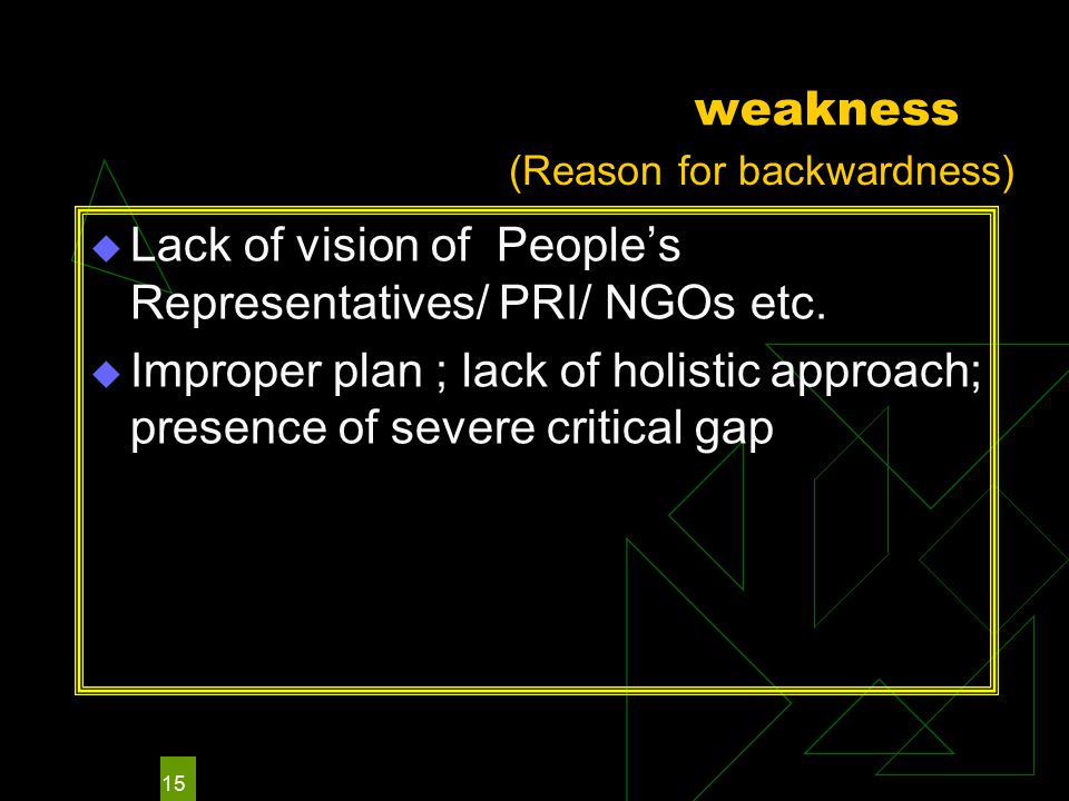 15 weakness  Lack of vision of People's Representatives/ PRI/ NGOs etc.