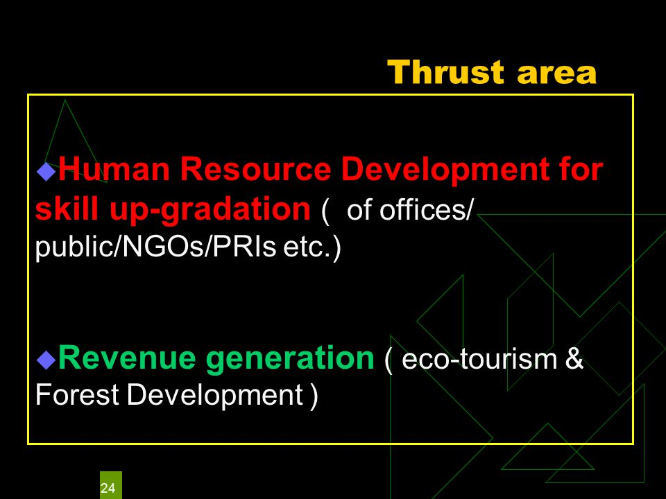 24 Thrust area  Human Resource Development for skill up-gradation ( of offices/ public/NGOs/PRIs etc.)  Revenue generation ( eco-tourism & Forest Development )