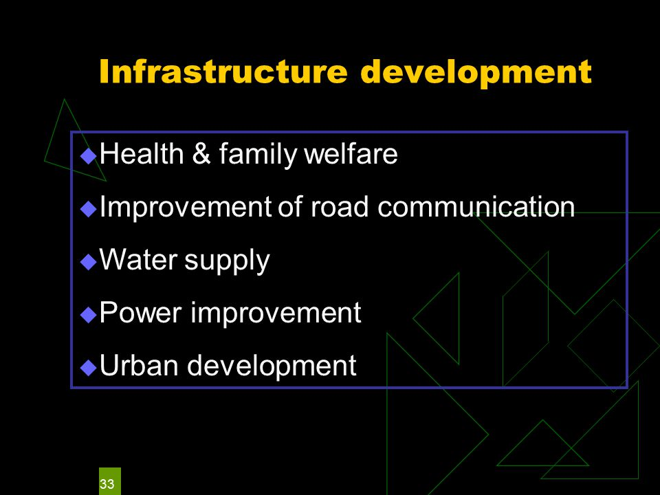 33 Infrastructure development  Health & family welfare  Improvement of road communication  Water supply  Power improvement  Urban development