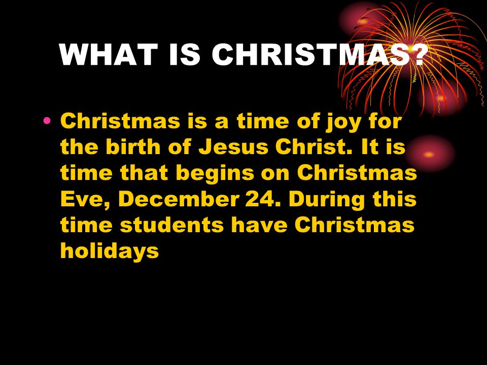 WHAT IS CHRISTMAS. Christmas is a time of joy for the birth of Jesus Christ.