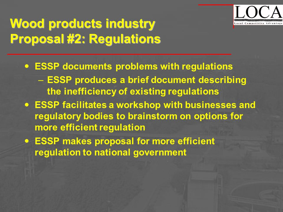 Wood products industry Proposal #2: Regulations ESSP documents problems with regulations –ESSP produces a brief document describing the inefficiency of existing regulations ESSP facilitates a workshop with businesses and regulatory bodies to brainstorm on options for more efficient regulation ESSP makes proposal for more efficient regulation to national government