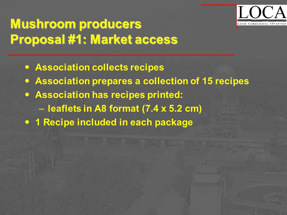 Mushroom producers Proposal #1: Market access Association collects recipes Association prepares a collection of 15 recipes Association has recipes printed: –leaflets in A8 format (7.4 x 5.2 cm) 1 Recipe included in each package
