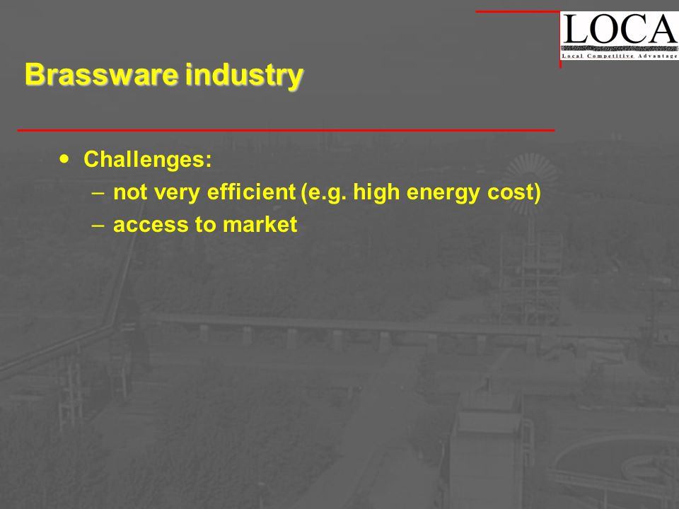 Brassware industry Challenges: –not very efficient (e.g. high energy cost) –access to market