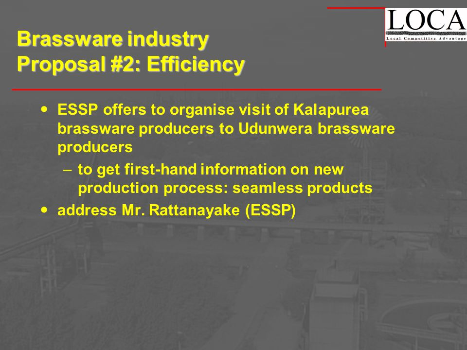 Brassware industry Proposal #2: Efficiency ESSP offers to organise visit of Kalapurea brassware producers to Udunwera brassware producers –to get first-hand information on new production process: seamless products address Mr.