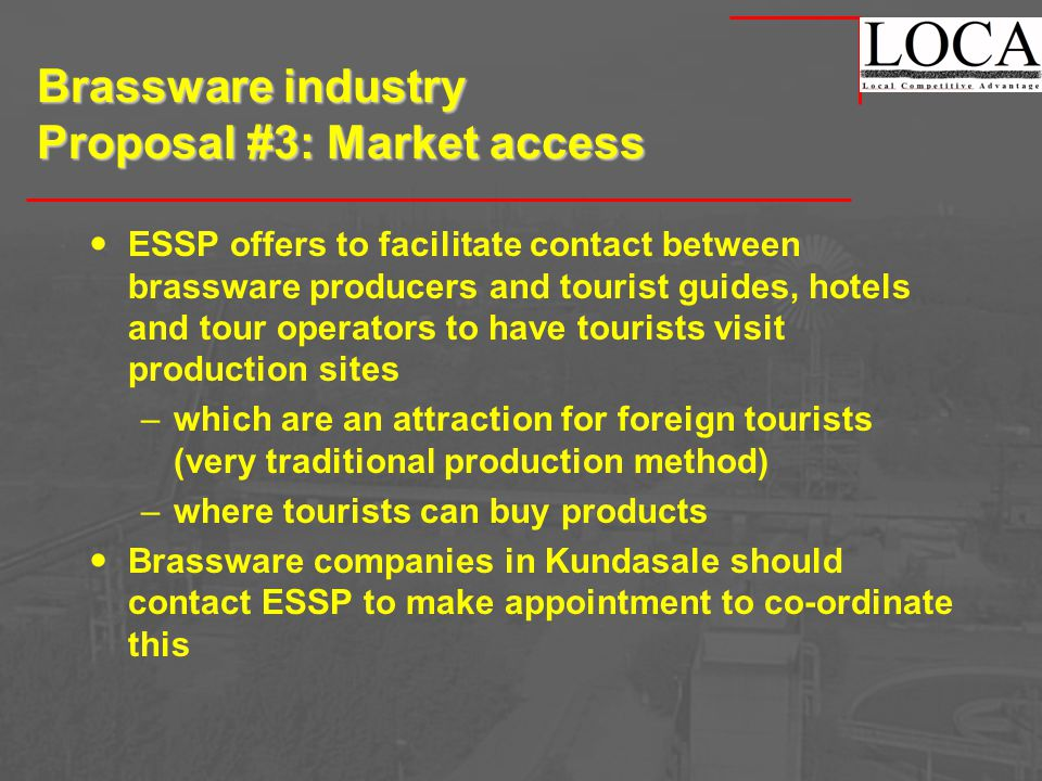 Brassware industry Proposal #3: Market access ESSP offers to facilitate contact between brassware producers and tourist guides, hotels and tour operators to have tourists visit production sites –which are an attraction for foreign tourists (very traditional production method) –where tourists can buy products Brassware companies in Kundasale should contact ESSP to make appointment to co-ordinate this