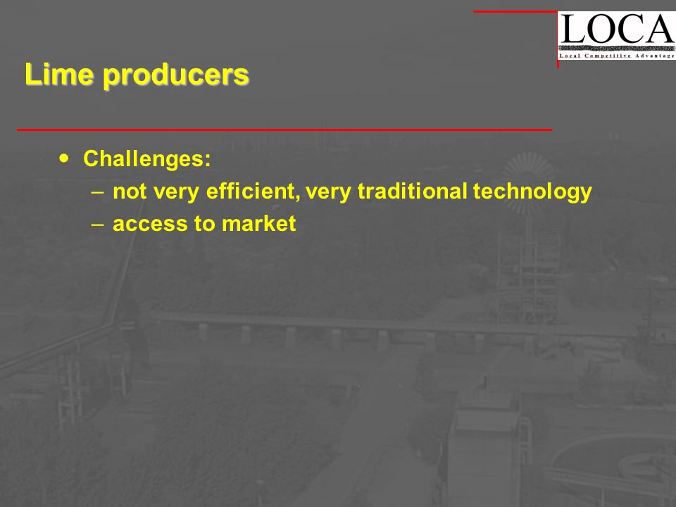 Lime producers Challenges: –not very efficient, very traditional technology –access to market