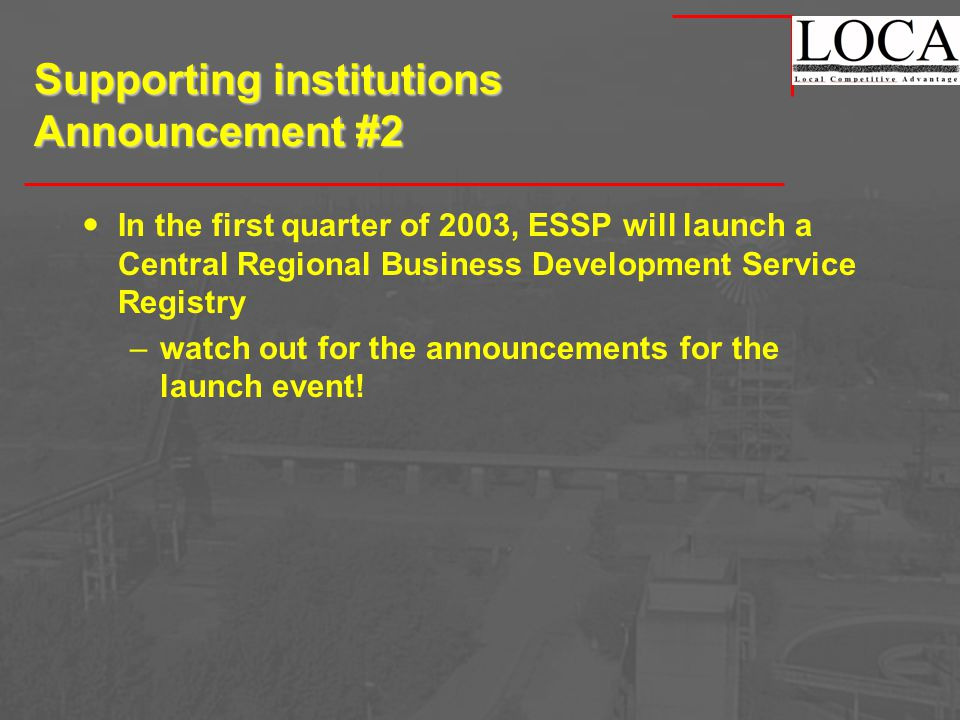 Supporting institutions Announcement #2 In the first quarter of 2003, ESSP will launch a Central Regional Business Development Service Registry –watch out for the announcements for the launch event!