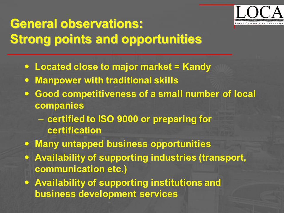 General observations: Strong points and opportunities Located close to major market = Kandy Manpower with traditional skills Good competitiveness of a small number of local companies –certified to ISO 9000 or preparing for certification Many untapped business opportunities Availability of supporting industries (transport, communication etc.) Availability of supporting institutions and business development services