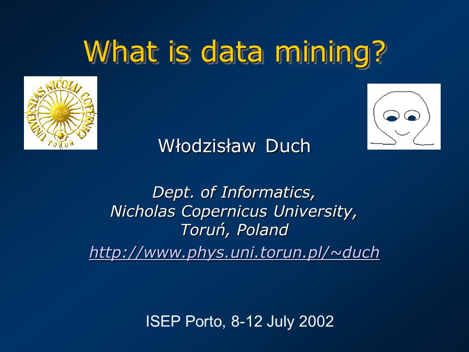 What is data mining? Włodzisław Duch Dept. of Informatics, Nicholas Copernicus University, Toruń, Poland http://www.phys.uni.torun.pl/~duch ISEP Porto
