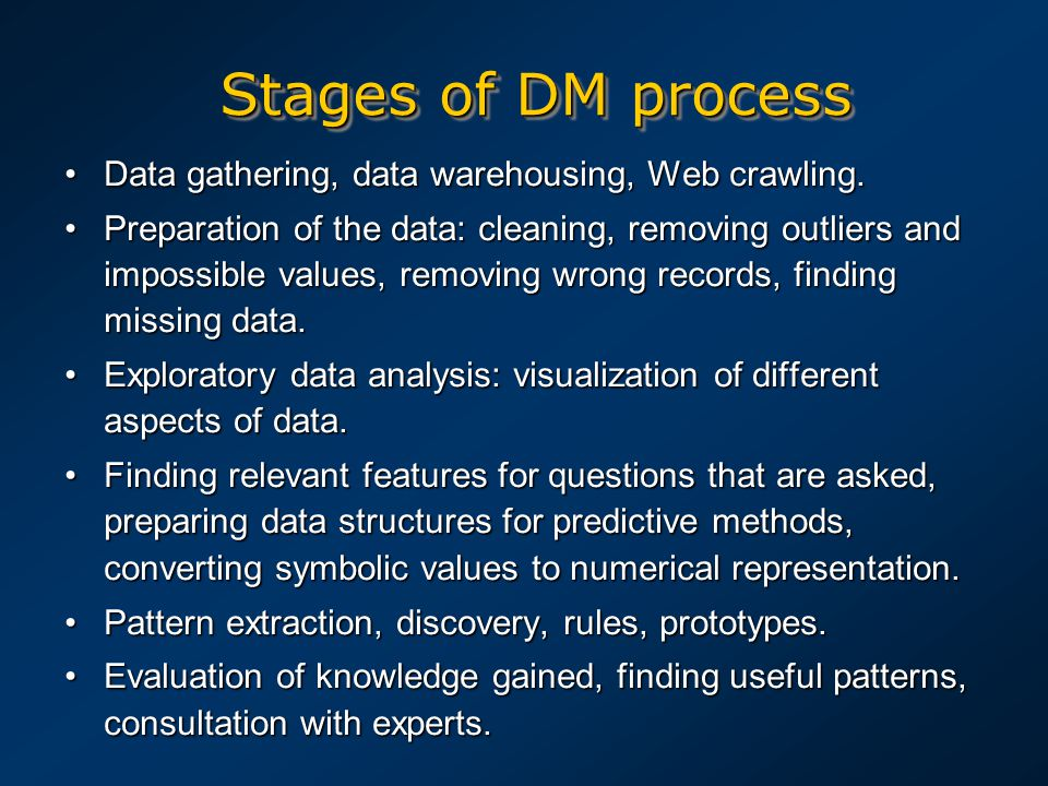 Stages of DM process Data gathering, data warehousing, Web crawling.Data gathering, data warehousing, Web crawling. Preparation of the data: cleaning,