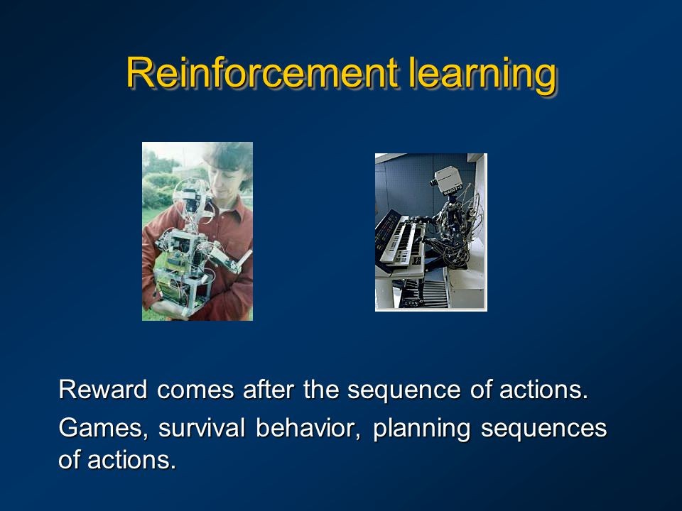 Reinforcement learning Reward comes after the sequence of actions. Games, survival behavior, planning sequences of actions.