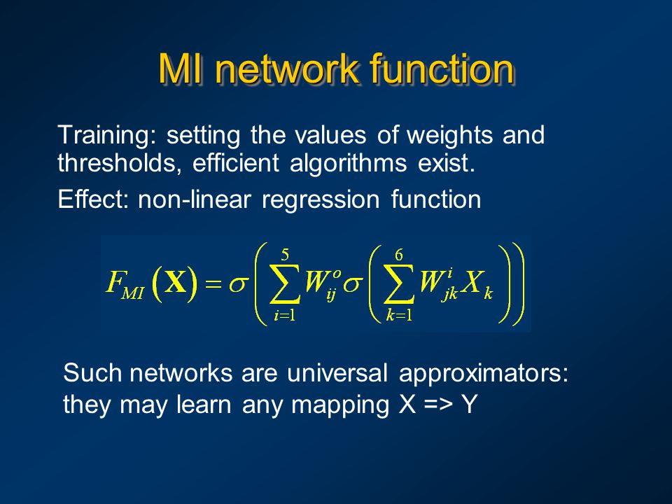 MI network function Training: setting the values of weights and thresholds, efficient algorithms exist. Effect: non-linear regression function Such ne