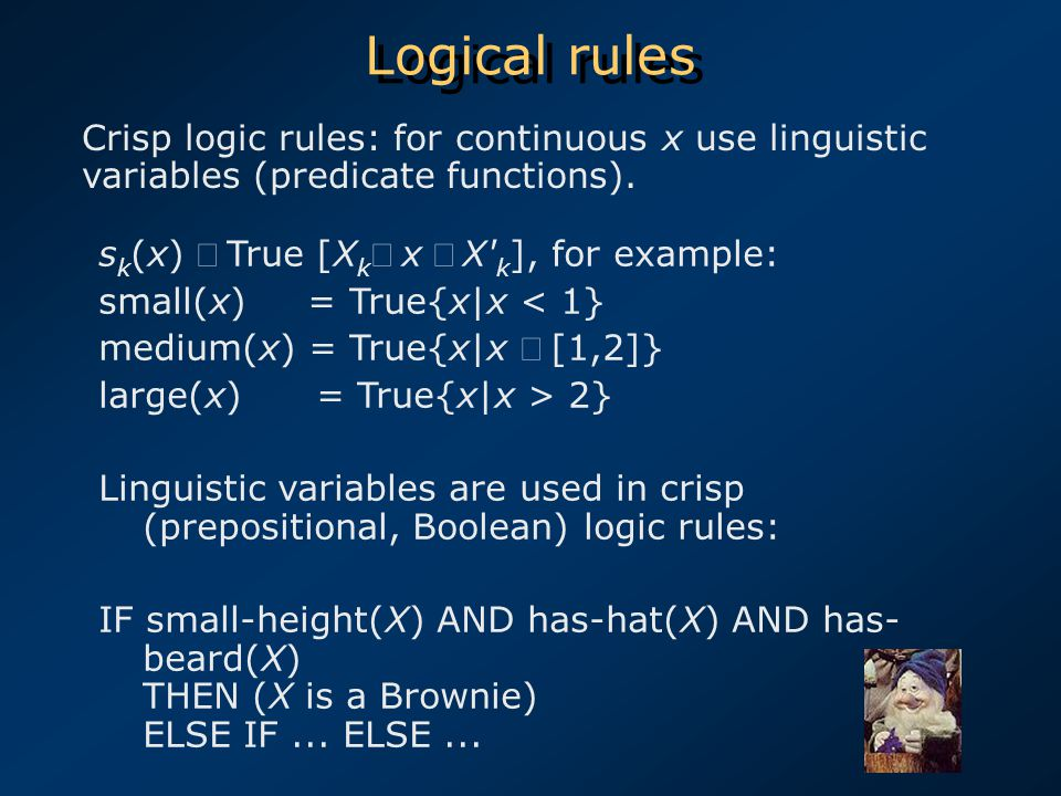Logical rules s k (x)  True [X k  x X k ], for example: small(x) = True{x|x < 1} medium(x) = True{x|x  [1,2]} large(x) = True{x|x > 2} Linguistic variables are used in crisp (prepositional, Boolean) logic rules: IF small-height(X) AND has-hat(X) AND has- beard(X) THEN (X is a Brownie) ELSE IF...