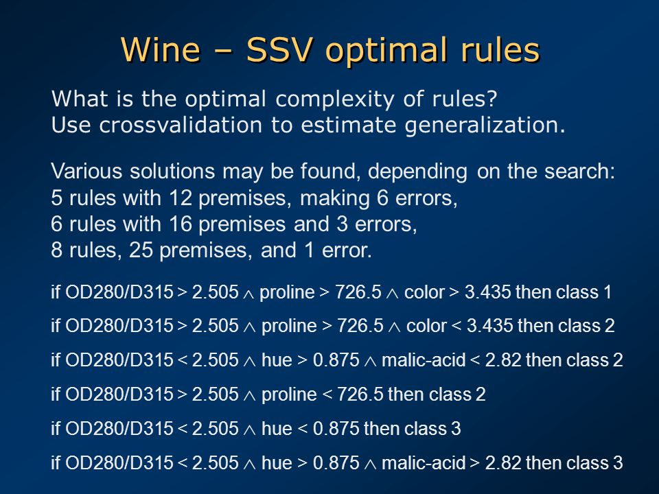 Wine – SSV optimal rules Various solutions may be found, depending on the search: 5 rules with 12 premises, making 6 errors, 6 rules with 16 premises and 3 errors, 8 rules, 25 premises, and 1 error.