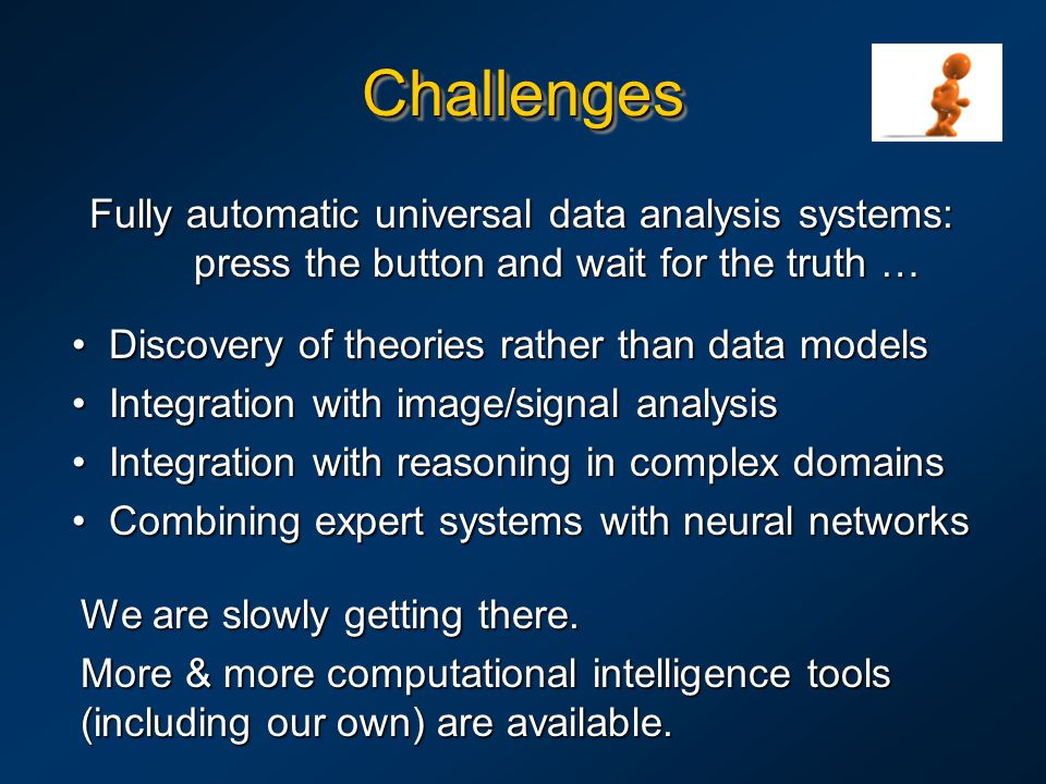 ChallengesChallenges Discovery of theories rather than data models Discovery of theories rather than data models Integration with image/signal analysis Integration with image/signal analysis Integration with reasoning in complex domains Integration with reasoning in complex domains Combining expert systems with neural networks Combining expert systems with neural networks Fully automatic universal data analysis systems: press the button and wait for the truth … We are slowly getting there.