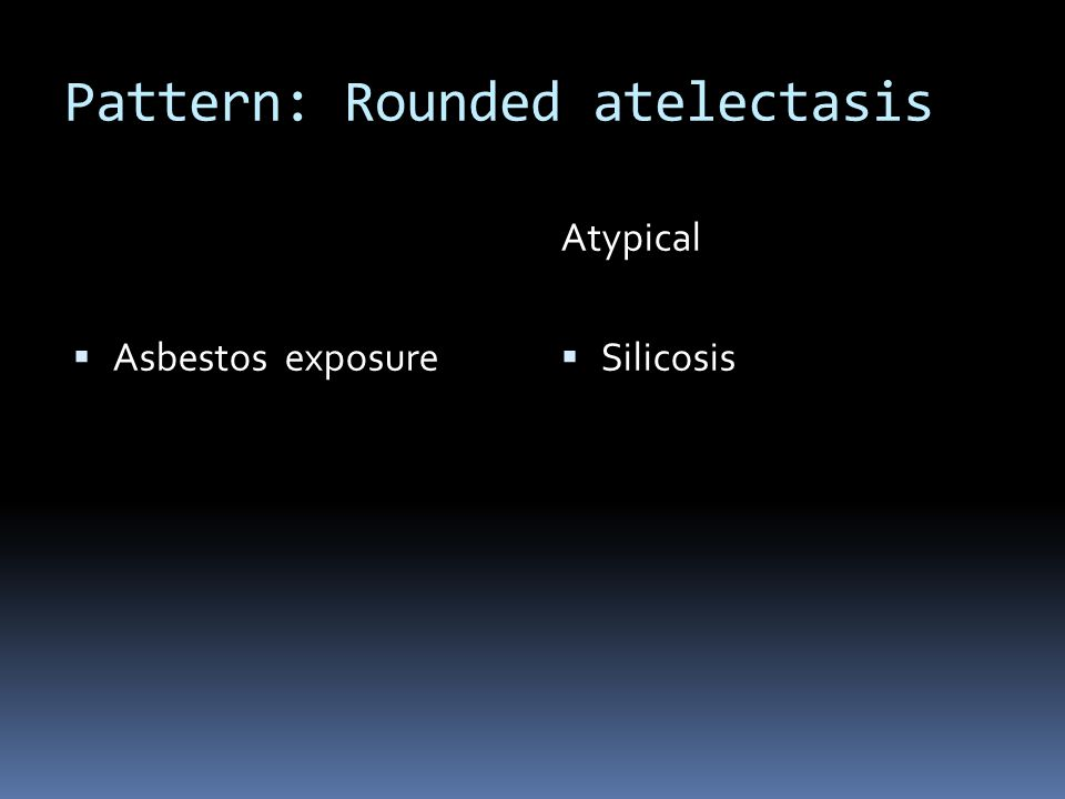 Pattern: Rounded atelectasis  Asbestos exposure Atypical  Silicosis