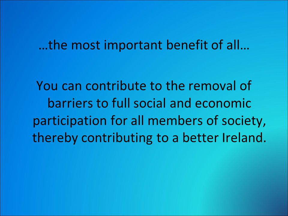 …the most important benefit of all… You can contribute to the removal of barriers to full social and economic participation for all members of society, thereby contributing to a better Ireland.